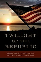 Twilight of the RepublicEmpire and Exceptionalism in the American Political Tradition