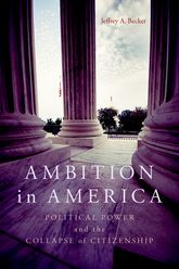 Ambition in AmericaPolitical Power and the Collapse of Citizenship