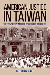 American Justice In TaiwanThe 1957 Riots and Cold War Foreign Policy