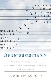 Living Sustainably: What Intentional Communities Can Teach Us about Democracy, Simplicity, and Nonviolence